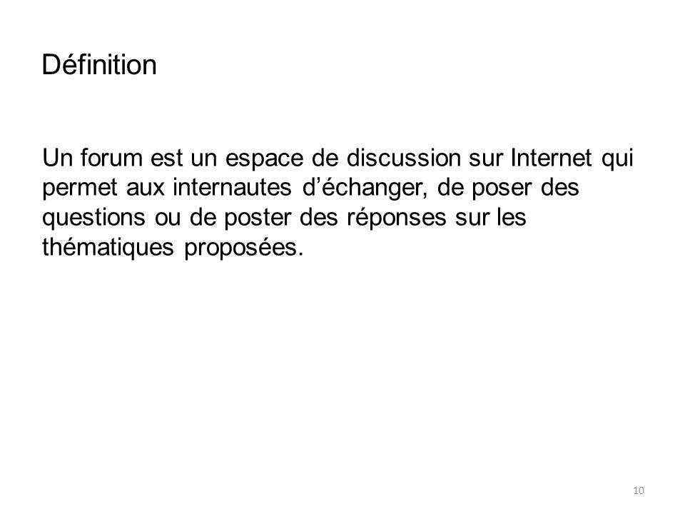 Définition Un forum est un espace de discussion sur Internet qui permet aux internautes d'échanger, de poser des questions ou de poster des réponses sur les thématiques proposées.