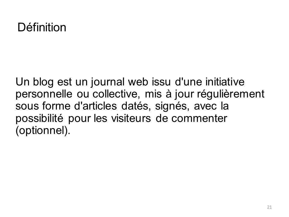 Définition Un blog est un journal web issu d une initiative personnelle ou collective, mis à jour régulièrement sous forme d articles datés, signés, avec la possibilité pour les visiteurs de commenter (optionnel).