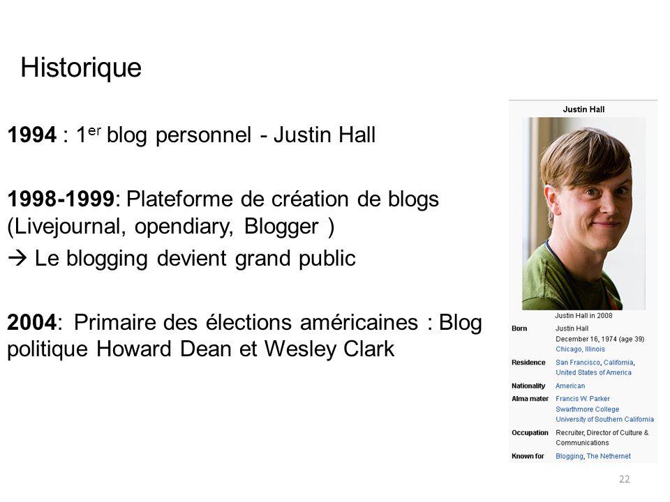 Historique 1994 : 1 er blog personnel - Justin Hall 1998-1999: Plateforme de création de blogs (Livejournal, opendiary, Blogger )  Le blogging devient grand public 2004:Primaire des élections américaines : Blog politique Howard Dean et Wesley Clark 22
