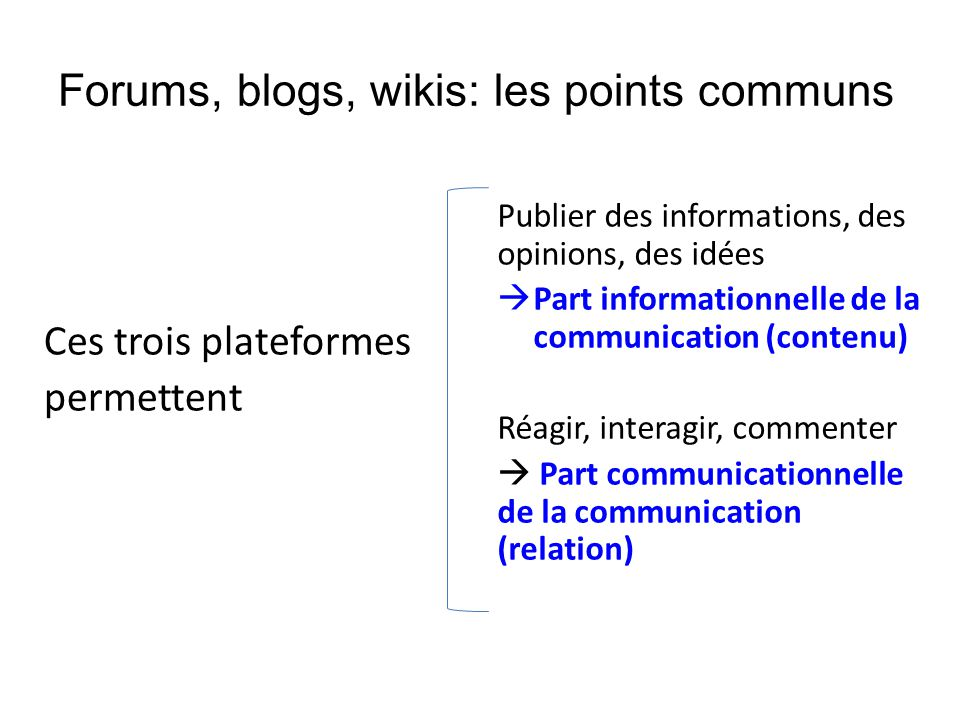Forums, blogs, wikis: les points communs Ces trois plateformes permettent Publier des informations, des opinions, des idées  Part informationnelle de la communication (contenu) Réagir, interagir, commenter  Part communicationnelle de la communication (relation)