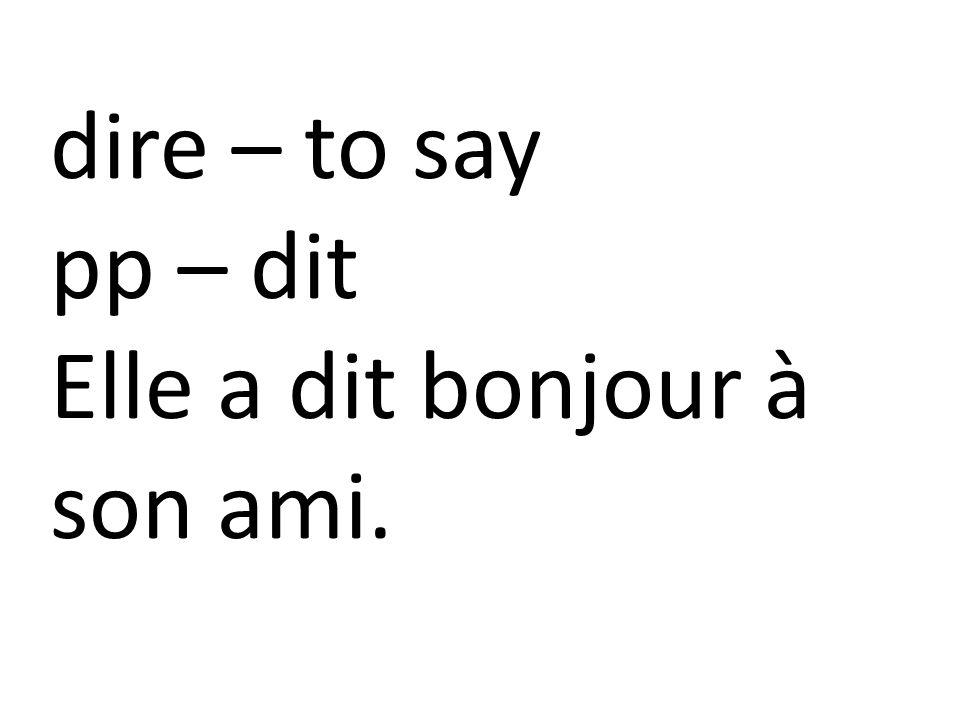 dire – to say pp – dit Elle a dit bonjour à son ami.