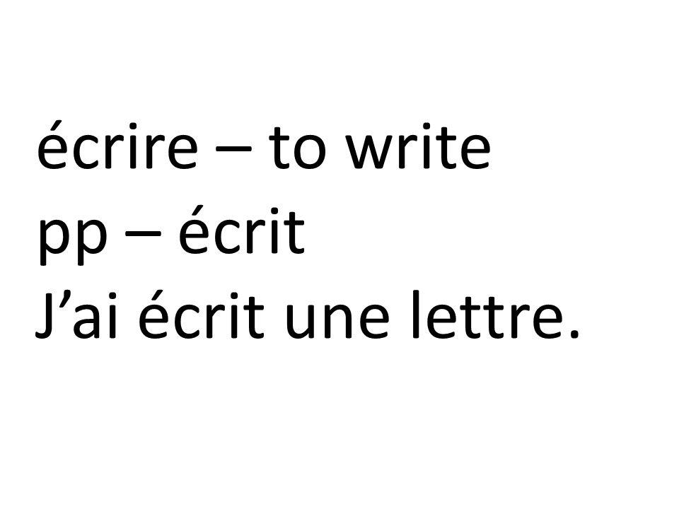écrire – to write pp – écrit J'ai écrit une lettre.