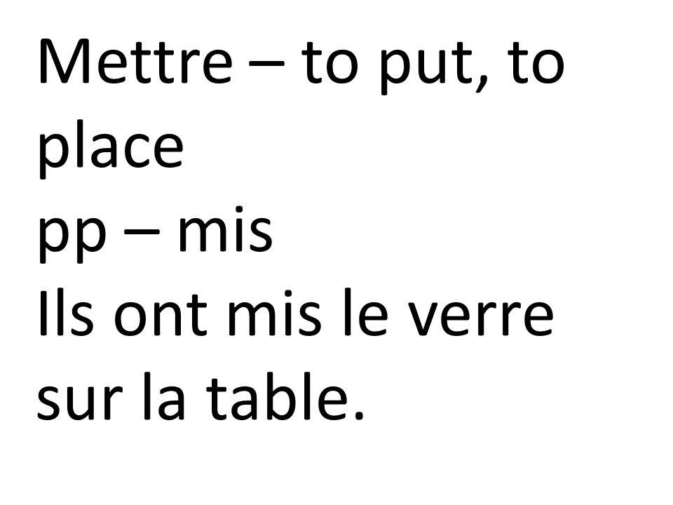 Mettre – to put, to place pp – mis Ils ont mis le verre sur la table.