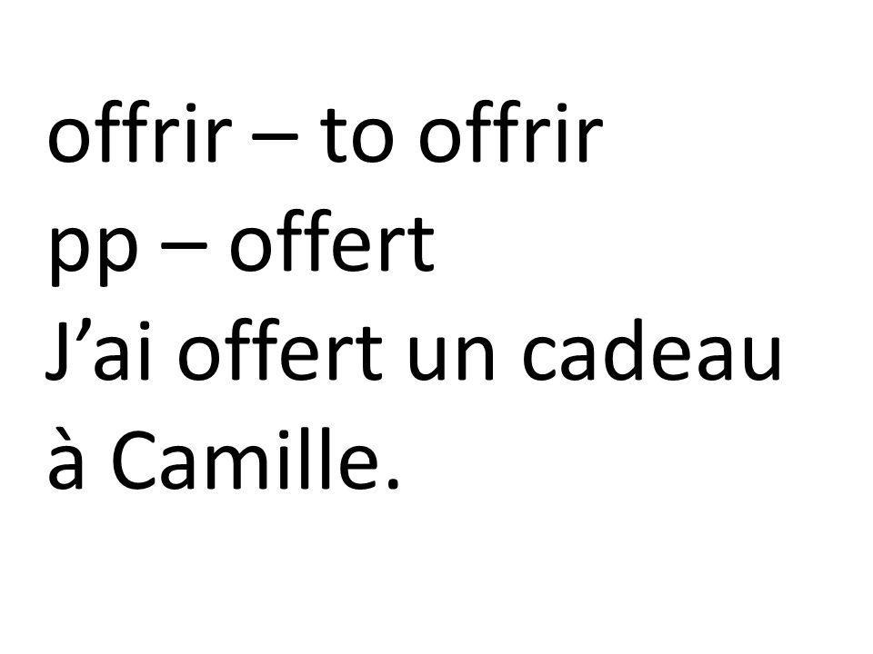 offrir – to offrir pp – offert J'ai offert un cadeau à Camille.