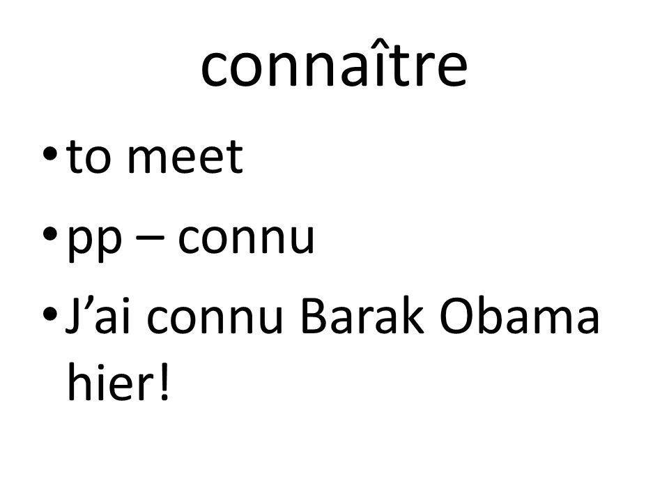 connaître to meet pp – connu J'ai connu Barak Obama hier!