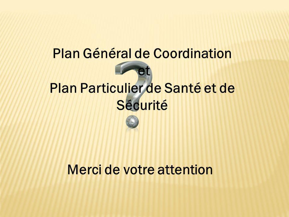Plan Général de Coordination et Plan Particulier de Santé et de Sécurité Merci de votre attention