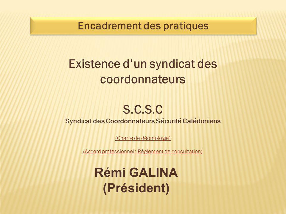 Encadrement des pratiques Existence d'un syndicat des coordonnateurs S.C.S.C Syndicat des Coordonnateurs Sécurité Calédoniens (Charte de déontologie)