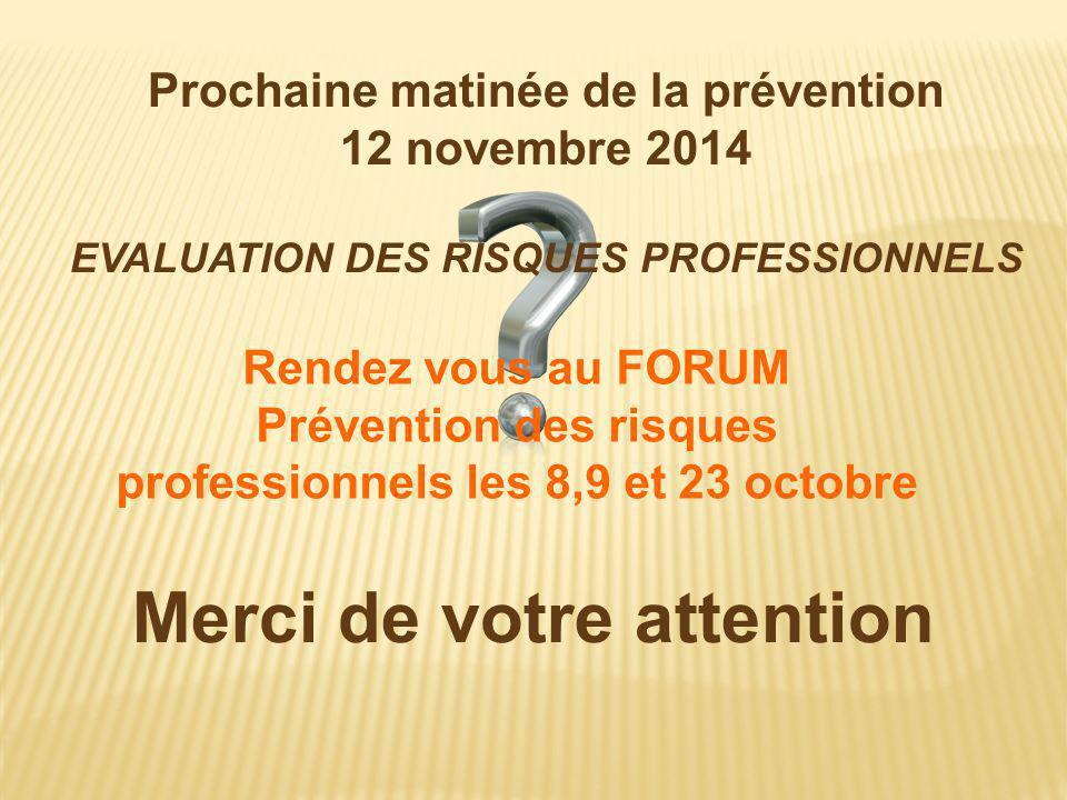 Merci de votre attention Prochaine matinée de la prévention 12 novembre 2014 EVALUATION DES RISQUES PROFESSIONNELS Rendez vous au FORUM Prévention des