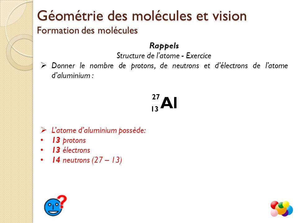 Rappels Structure de l'atome - Exercice  Donner le nombre de protons, de neutrons et d'électrons de l'atome d'aluminium : Géométrie des molécules et