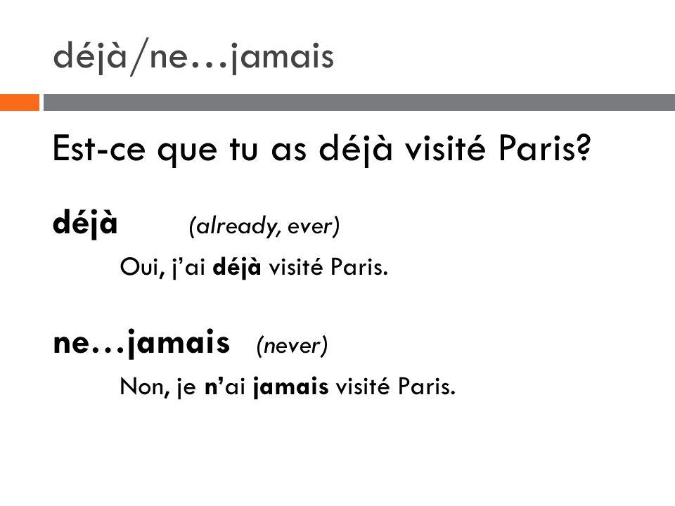 déjà/ne…jamais Est-ce que tu as déjà visité Paris? déjà (already, ever) Oui, j'ai déjà visité Paris. ne…jamais (never) Non, je n'ai jamais visité Pari