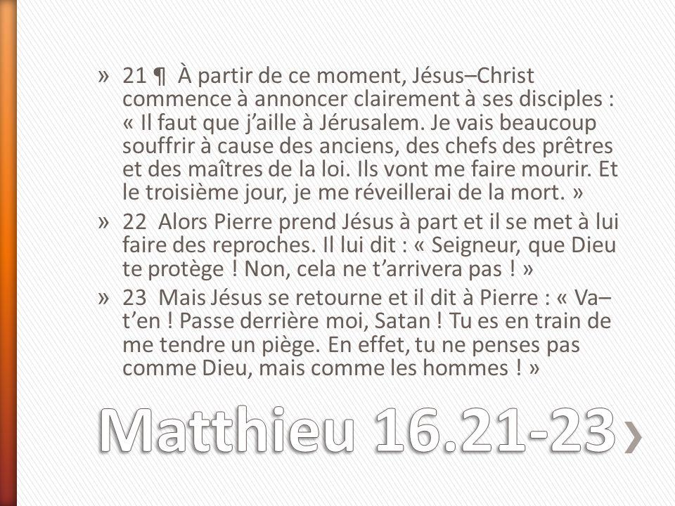 » 21 ¶ À partir de ce moment, Jésus–Christ commence à annoncer clairement à ses disciples : « Il faut que j'aille à Jérusalem. Je vais beaucoup souffr