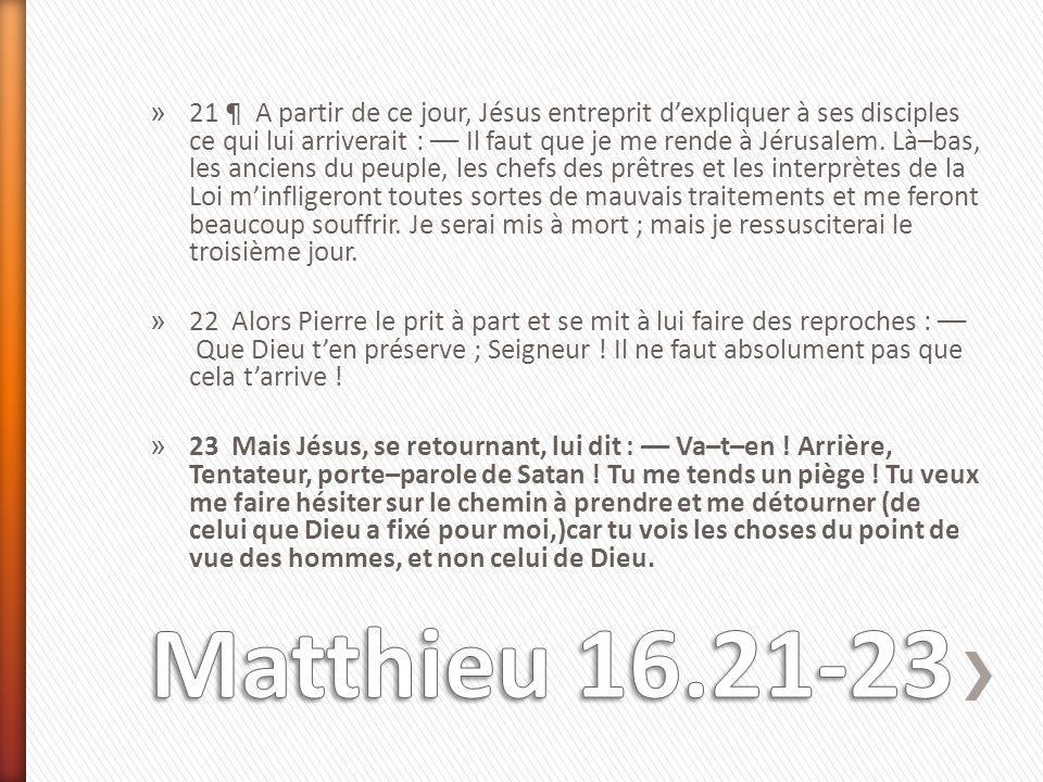 » 21 ¶ A partir de ce jour, Jésus entreprit d'expliquer à ses disciples ce qui lui arriverait : –– Il faut que je me rende à Jérusalem. Là–bas, les an