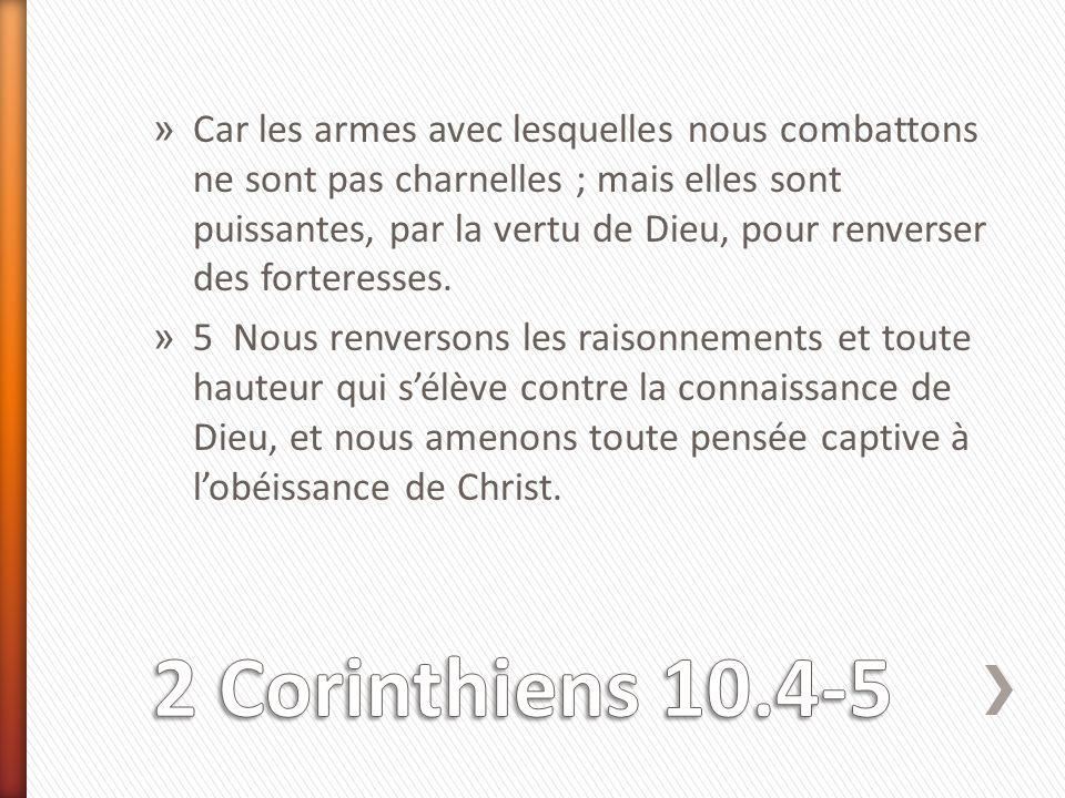 » Car les armes avec lesquelles nous combattons ne sont pas charnelles ; mais elles sont puissantes, par la vertu de Dieu, pour renverser des forteres