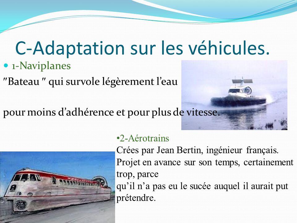 C-Adaptation sur les véhicules. 1-Naviplanes  Bateau  qui survole légèrement l'eau pour moins d'adhérence et pour plus de vitesse. 2-Aérotrains Crée