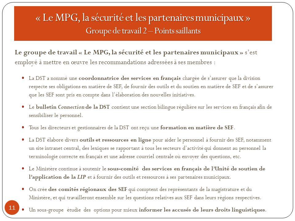 11 Le groupe de travail « Le MPG, la sécurité et les partenaires municipaux » s'est employé à mettre en œuvre les recommandations adressées à ses membres : La DST a nommé une coordonnatrice des services en français chargée de s'assurer que la division respecte ses obligations en matière de SEF, de fournir des outils et du soutien en matière de SEF et de s'assurer que les SEF sont pris en compte dans l'élaboration des nouvelles initiatives.