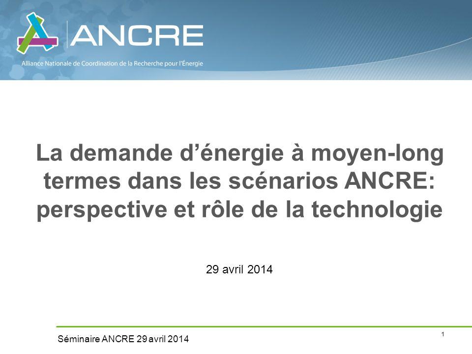 1 Séminaire ANCRE 29 avril 2014 La demande d'énergie à moyen-long termes dans les scénarios ANCRE: perspective et rôle de la technologie 29 avril 2014