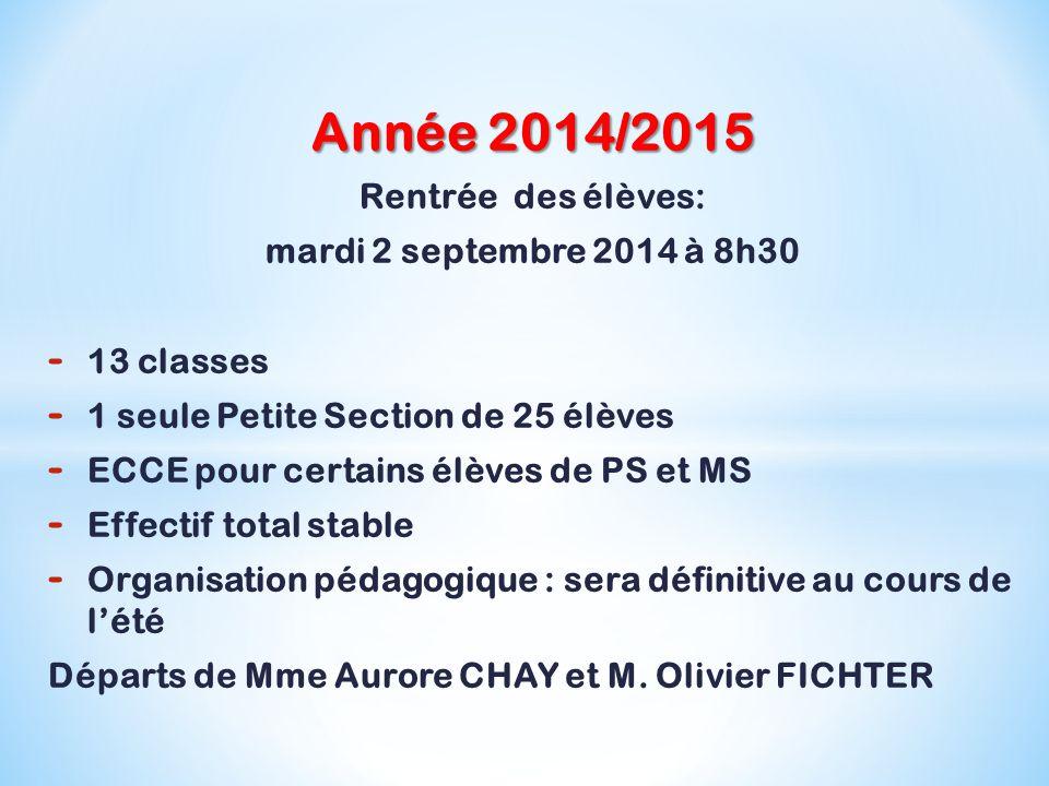 Année 2014/2015 Rentrée des élèves: mardi 2 septembre 2014 à 8h30 - 13 classes - 1 seule Petite Section de 25 élèves - ECCE pour certains élèves de PS et MS - Effectif total stable - Organisation pédagogique : sera définitive au cours de l'été Départs de Mme Aurore CHAY et M.