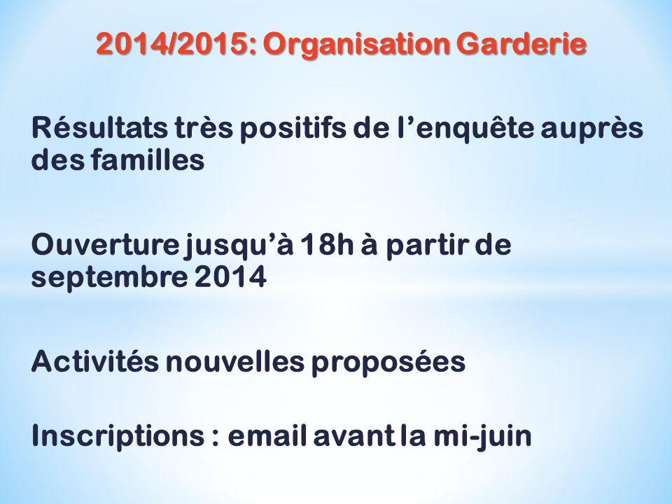 2014/2015: Organisation Garderie Résultats très positifs de l'enquête auprès des familles Ouverture jusqu'à 18h à partir de septembre 2014 Activités nouvelles proposées Inscriptions : email avant la mi-juin