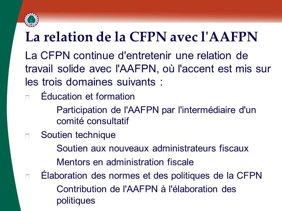 La relation de la CFPN avec l AAFPN La CFPN continue d entretenir une relation de travail solide avec l AAFPN, où l accent est mis sur les trois domaines suivants : ▶ Éducation et formation Participation de l AAFPN par l intermédiaire d un comité consultatif ▶ Soutien technique Soutien aux nouveaux administrateurs fiscaux Mentors en administration fiscale ▶ Élaboration des normes et des politiques de la CFPN Contribution de l AAFPN à l élaboration des politiques