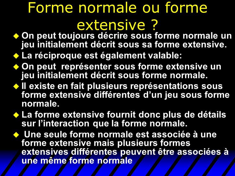 Forme normale ou forme extensive ? u On peut toujours décrire sous forme normale un jeu initialement décrit sous sa forme extensive. u La réciproque e
