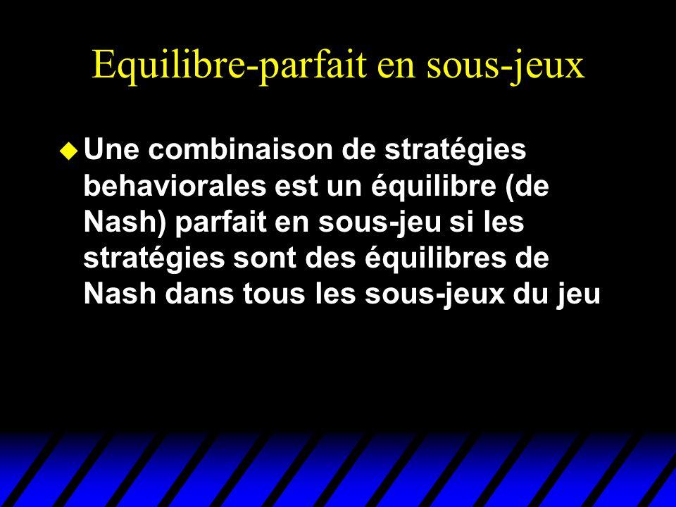 Equilibre-parfait en sous-jeux u Une combinaison de stratégies behaviorales est un équilibre (de Nash) parfait en sous-jeu si les stratégies sont des
