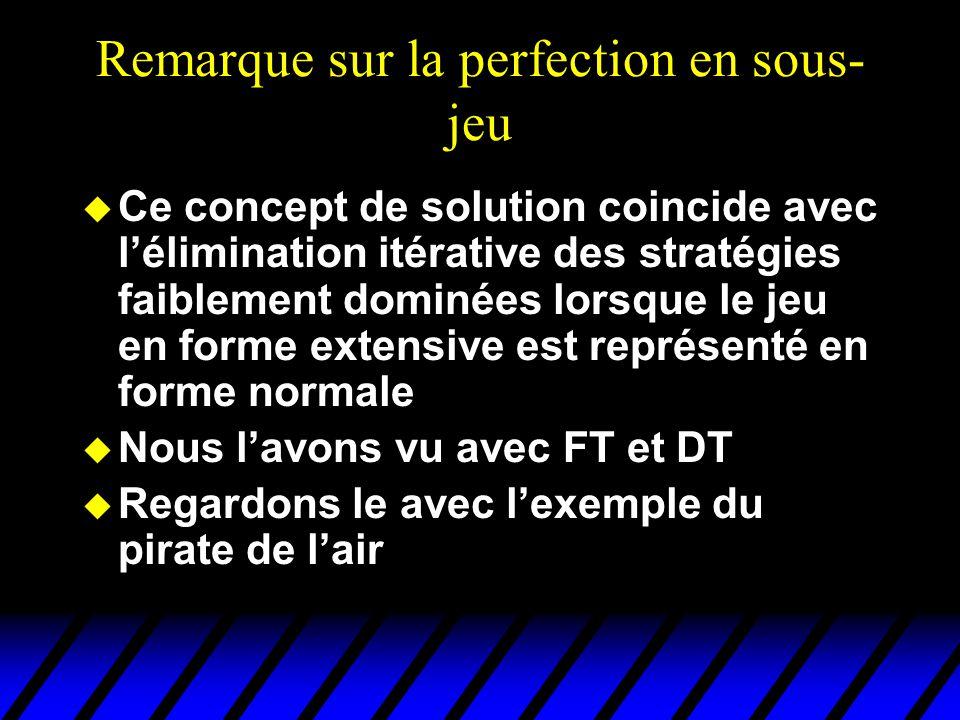 Remarque sur la perfection en sous- jeu u Ce concept de solution coincide avec l'élimination itérative des stratégies faiblement dominées lorsque le j