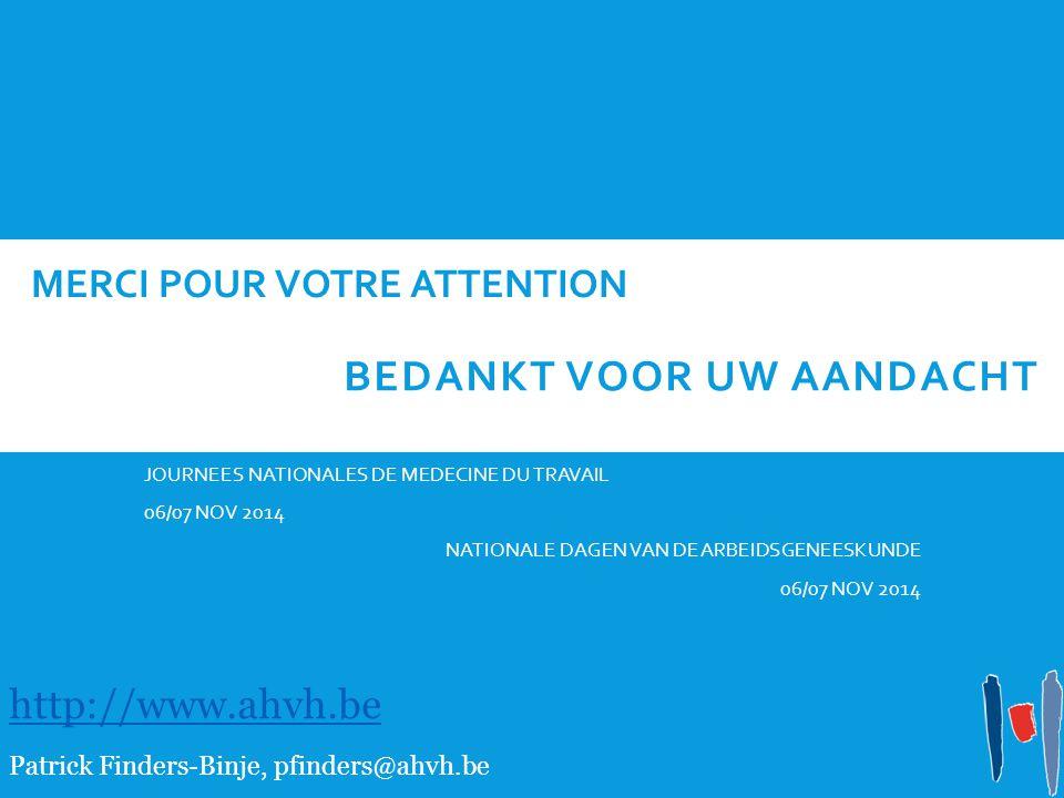 MERCI POUR VOTRE ATTENTION JOURNEES NATIONALES DE MEDECINE DU TRAVAIL 06/07 NOV 2014 NATIONALE DAGEN VAN DE ARBEIDSGENEESKUNDE 06/07 NOV 2014 http://www.ahvh.be Patrick Finders-Binje, pfinders@ahvh.be BEDANKT VOOR UW AANDACHT