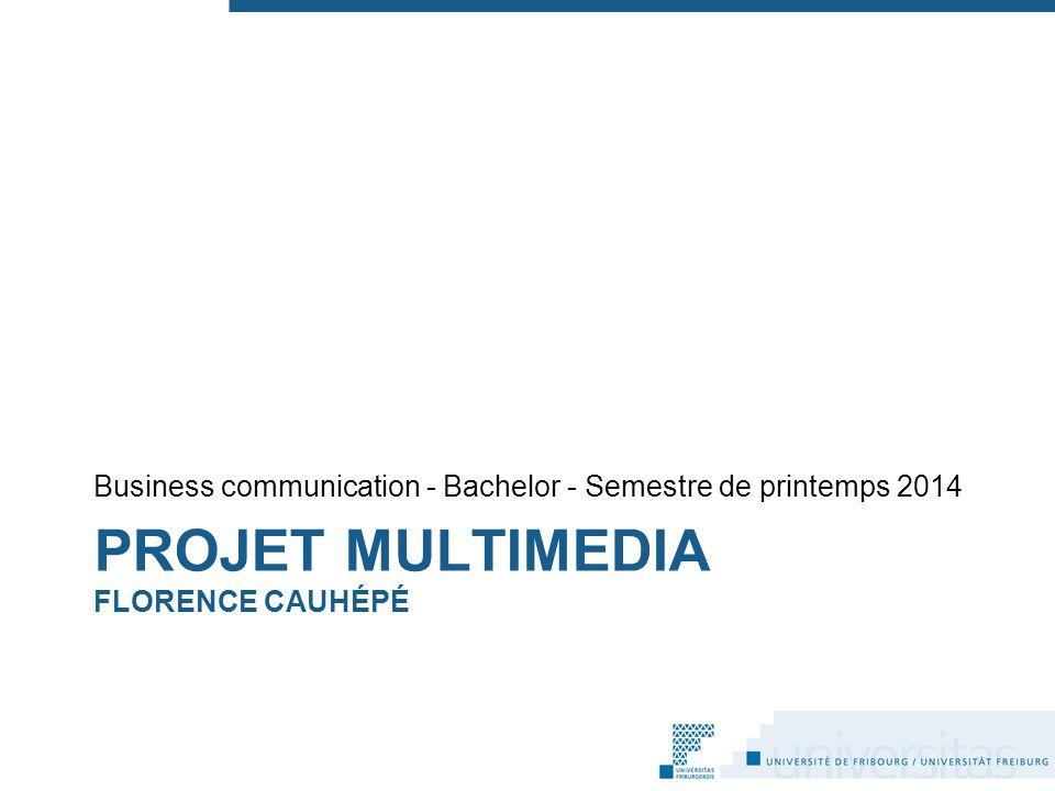 PROJET MULTIMEDIA FLORENCE CAUHÉPÉ Business communication - Bachelor - Semestre de printemps 2014