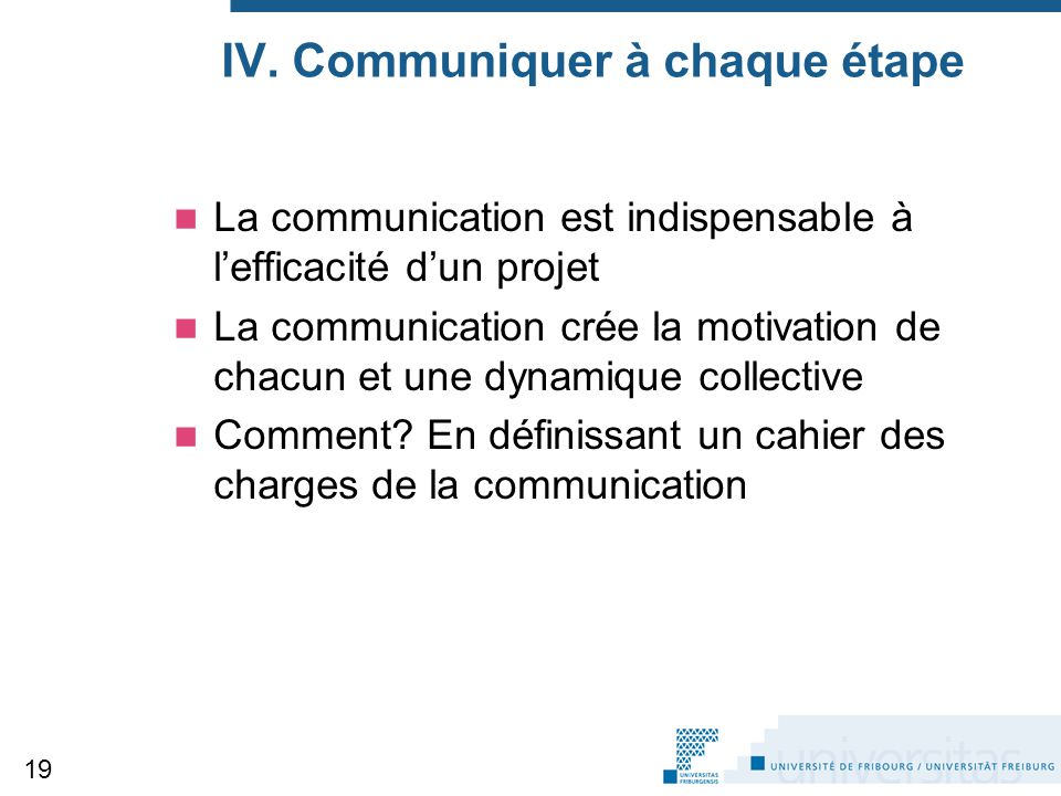 IV. Communiquer à chaque étape La communication est indispensable à l'efficacité d'un projet La communication crée la motivation de chacun et une dyna