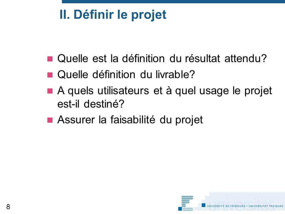 II. Définir le projet Quelle est la définition du résultat attendu? Quelle définition du livrable? A quels utilisateurs et à quel usage le projet est-