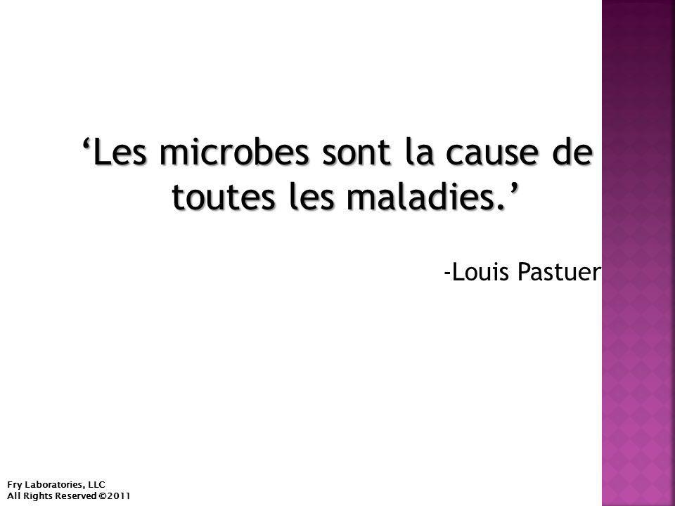 'Les microbes sont la cause de toutes les maladies.' -Louis Pastuer Fry Laboratories, LLC All Rights Reserved ©2011