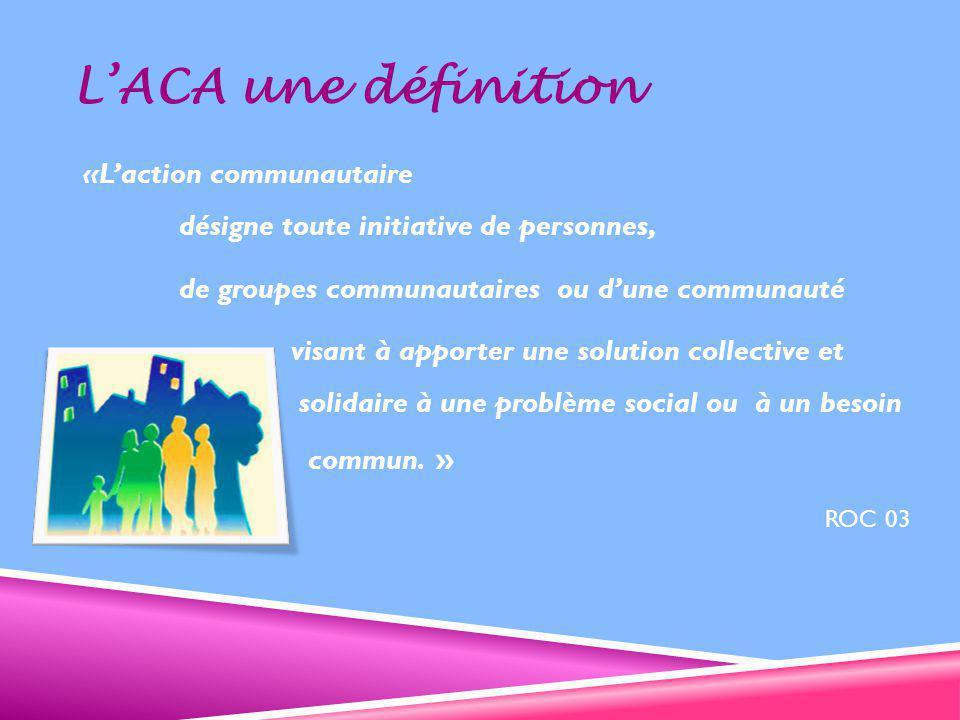 L'ACA une définition «L'action communautaire désigne toute initiative de personnes, de groupes communautaires ou d'une communauté visant à apporter une solution collective et solidaire à une problème social ou à un besoin commun.