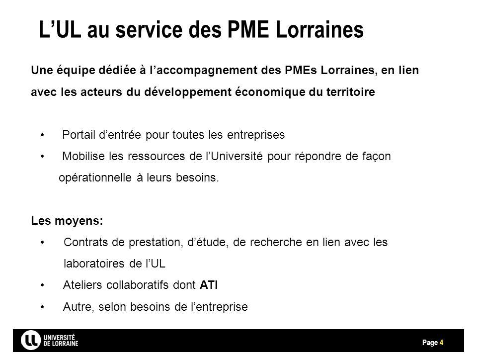 Page L'UL au service des PME Lorraines 4 Une équipe dédiée à l'accompagnement des PMEs Lorraines, en lien avec les acteurs du développement économique du territoire Portail d'entrée pour toutes les entreprises Mobilise les ressources de l'Université pour répondre de façon opérationnelle à leurs besoins.