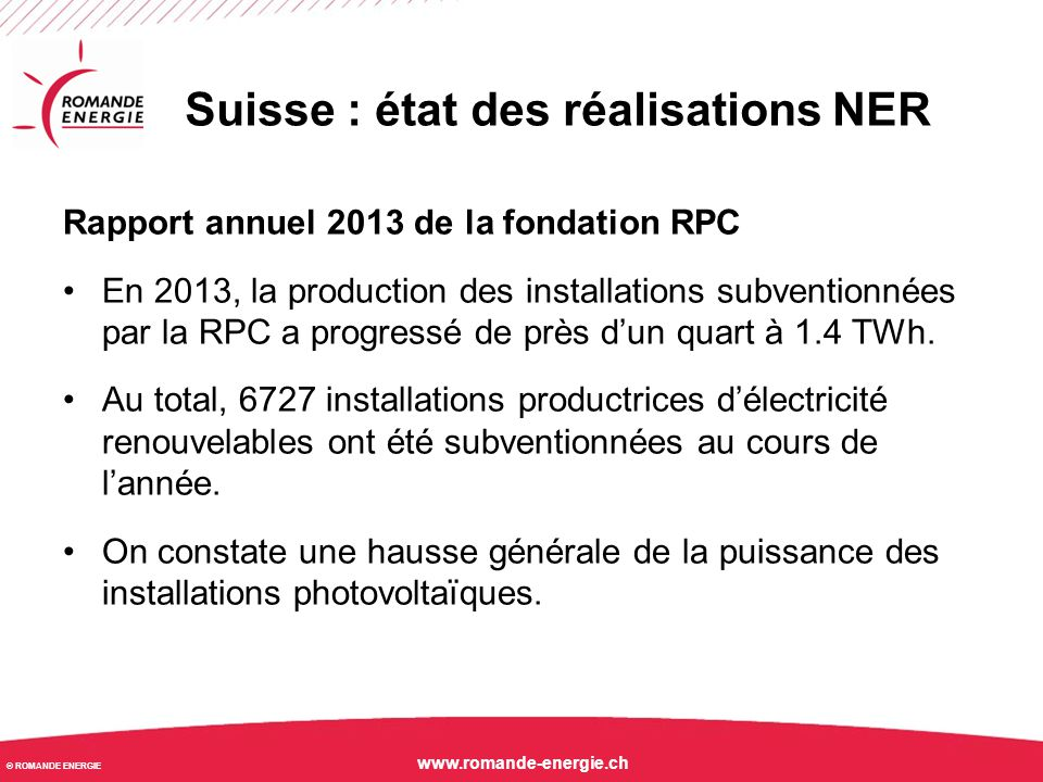 © ROMANDE ENERGIE www.romande-energie.ch Suisse : état des réalisations NER Rapport annuel 2013 de la fondation RPC En 2013, la production des install
