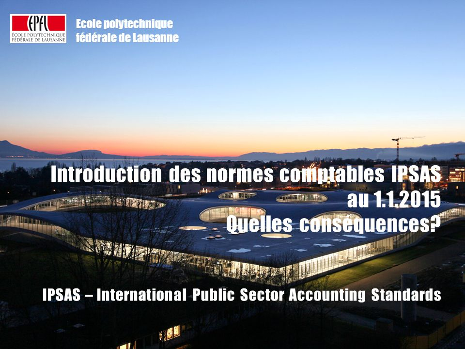 CRM/VPAA – revue annuelle des risques 2013-14 | période janvier-avril 2014 Ecole polytechnique fédérale de Lausanne Introduction des normes comptables IPSAS au 1.1.2015 Quelles conséquences.