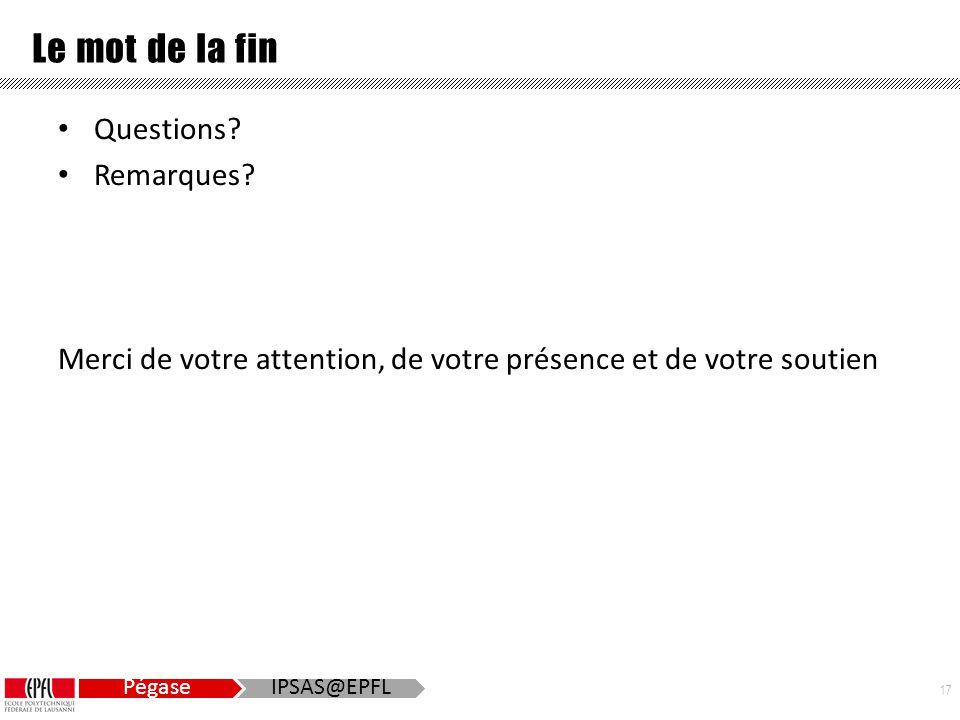 17 Pégase IPSAS@EPFL Le mot de la fin Questions. Remarques.