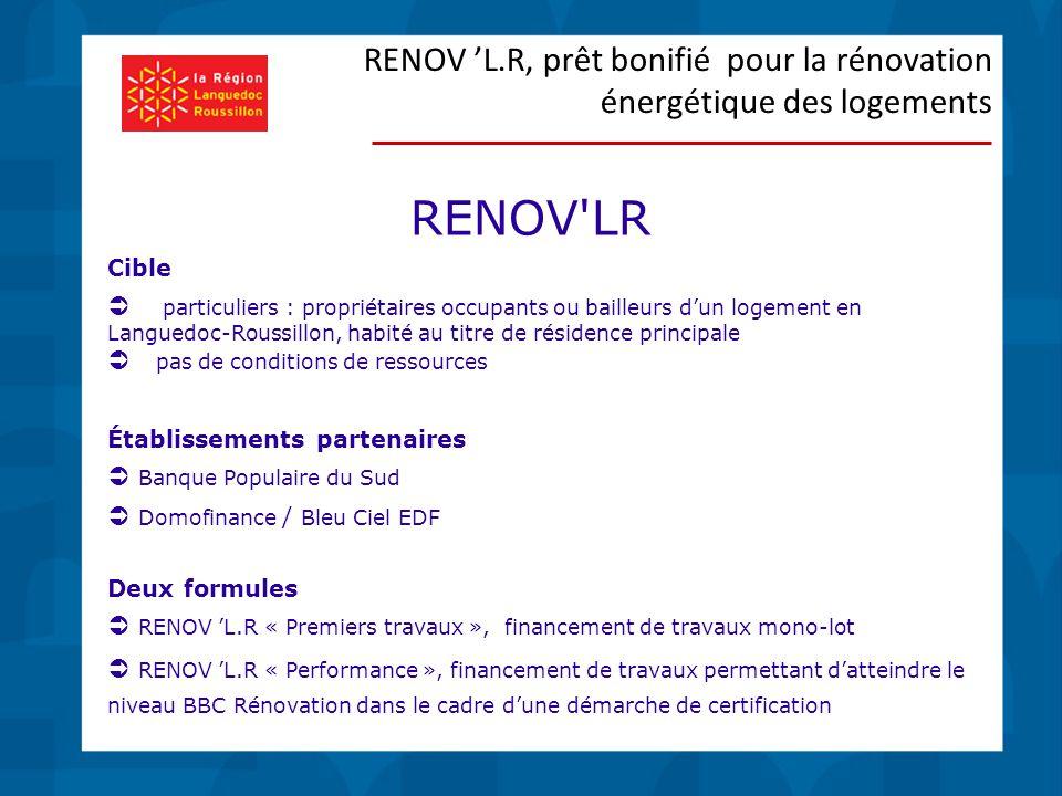 Cible  particuliers : propriétaires occupants ou bailleurs d'un logement en Languedoc-Roussillon, habité au titre de résidence principale  pas de conditions de ressources Établissements partenaires  Banque Populaire du Sud  Domofinance / Bleu Ciel EDF Deux formules  RENOV 'L.R « Premiers travaux », financement de travaux mono-lot  RENOV 'L.R « Performance », financement de travaux permettant d'atteindre le niveau BBC Rénovation dans le cadre d'une démarche de certification RENOV 'L.R, prêt bonifié pour la rénovation énergétique des logements RENOV LR