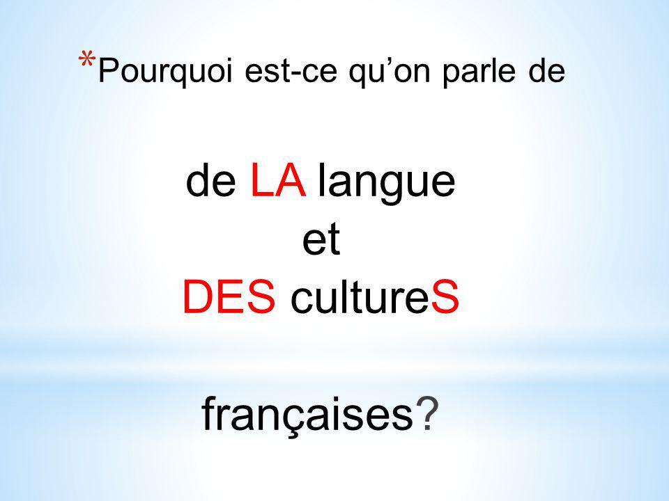* Pourquoi est-ce qu'on parle de de LA langue et DES cultureS françaises?
