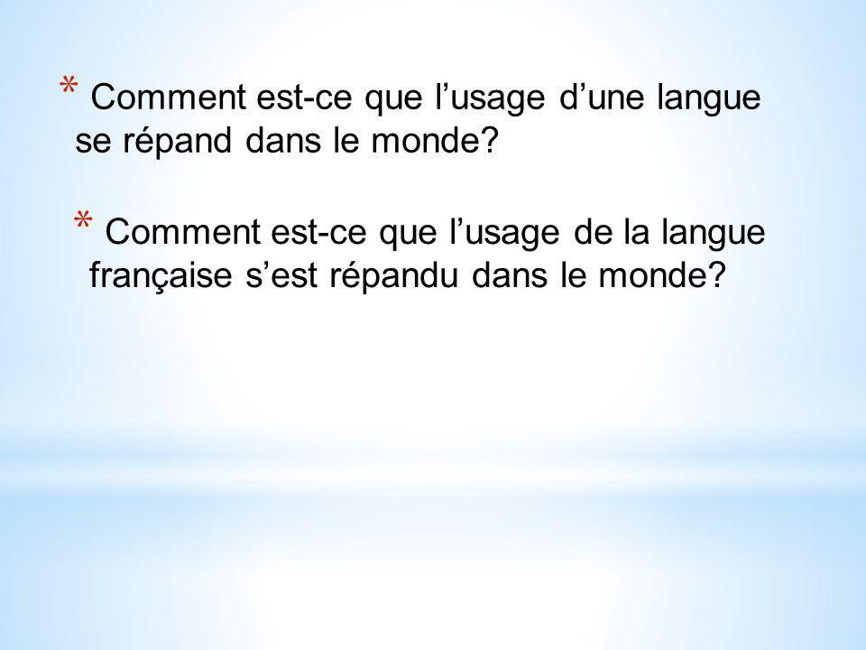 * Comment est-ce que l'usage d'une langue se répand dans le monde? * Comment est-ce que l'usage de la langue française s'est répandu dans le monde?
