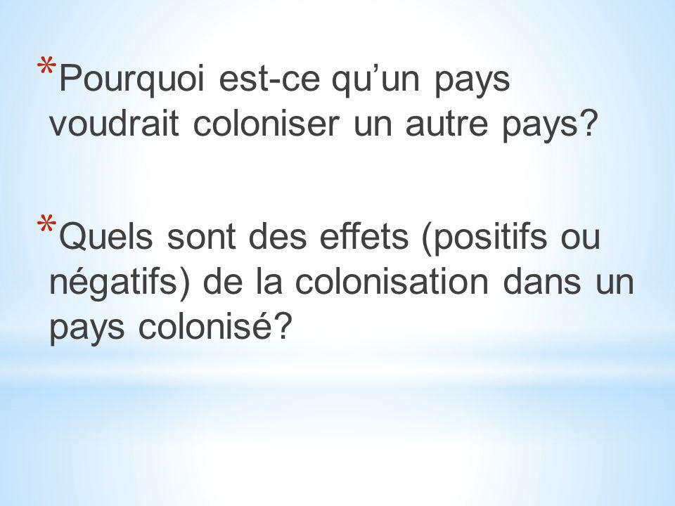 * Pourquoi est-ce qu'un pays voudrait coloniser un autre pays? * Quels sont des effets (positifs ou négatifs) de la colonisation dans un pays colonisé