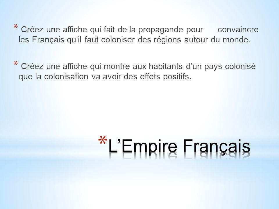* Créez une affiche qui fait de la propagande pour convaincre les Français qu'il faut coloniser des régions autour du monde. * Créez une affiche qui m