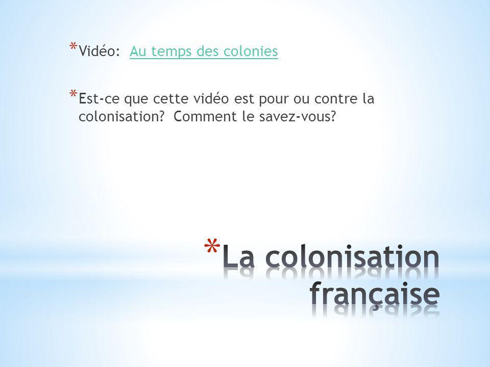 * Vidéo: Au temps des coloniesAu temps des colonies * Est-ce que cette vidéo est pour ou contre la colonisation? Comment le savez-vous?