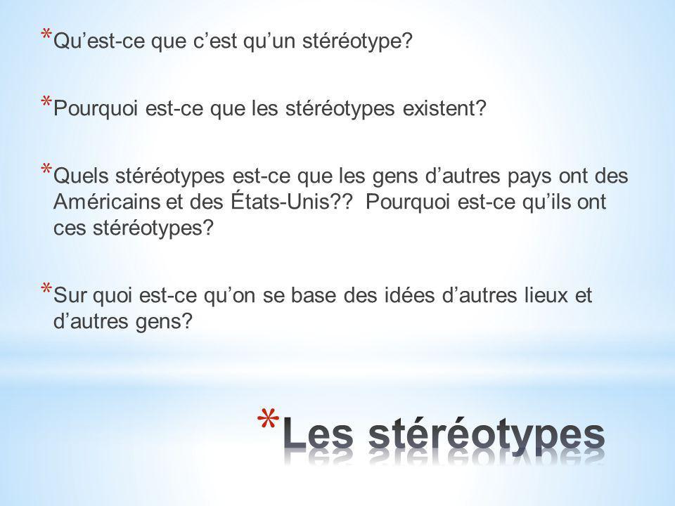 * Qu'est-ce que c'est qu'un stéréotype? * Pourquoi est-ce que les stéréotypes existent? * Quels stéréotypes est-ce que les gens d'autres pays ont des