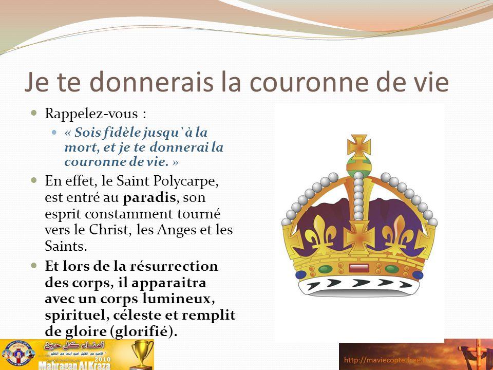 Je te donnerais la couronne de vie Rappelez-vous : « Sois fidèle jusqu`à la mort, et je te donnerai la couronne de vie. » En effet, le Saint Polycarpe