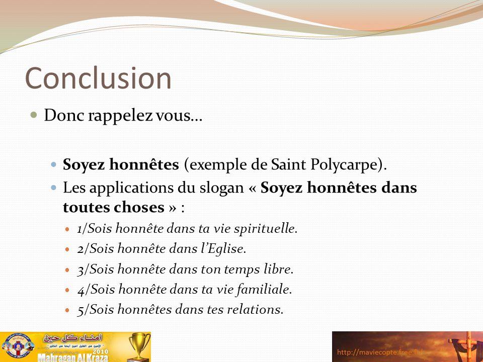 Conclusion Donc rappelez vous… Soyez honnêtes (exemple de Saint Polycarpe). Les applications du slogan « Soyez honnêtes dans toutes choses » : 1/Sois
