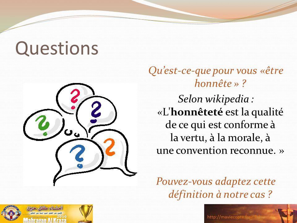 Questions Qu'est-ce-que pour vous «être honnête » ? Selon wikipedia : «L'honnêteté est la qualité de ce qui est conforme à la vertu, à la morale, à un