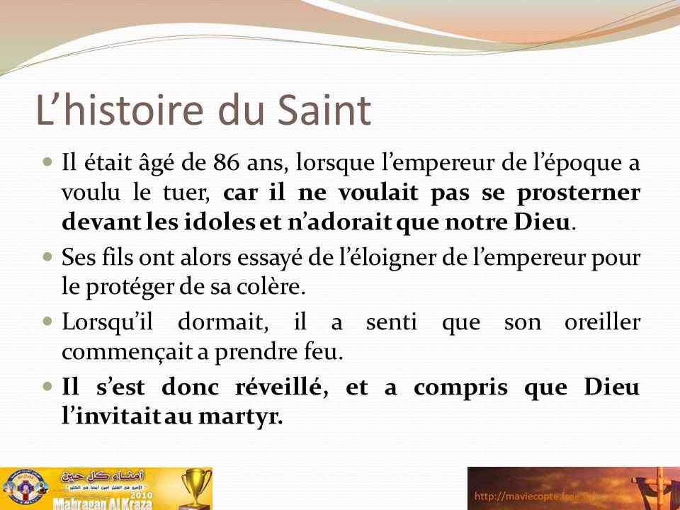L'histoire du Saint Il était âgé de 86 ans, lorsque l'empereur de l'époque a voulu le tuer, car il ne voulait pas se prosterner devant les idoles et n