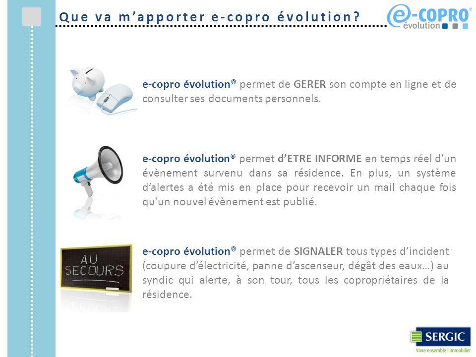 Que va m'apporter e-copro évolution? e-copro évolution® permet de GERER son compte en ligne et de consulter ses documents personnels. e-copro évolutio