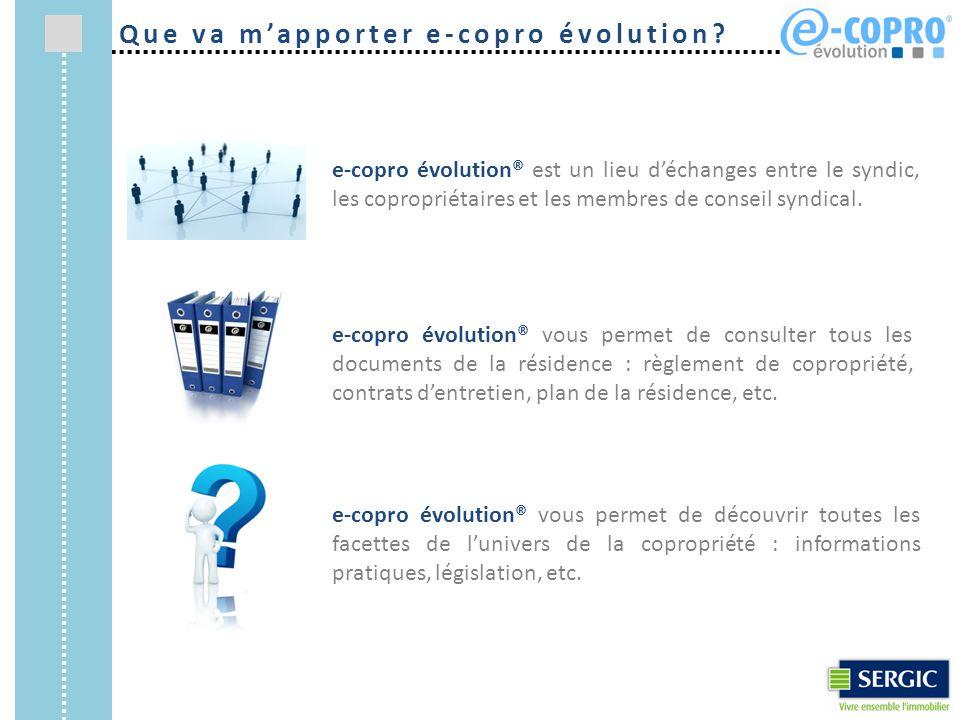 e-copro évolution® est un lieu d'échanges entre le syndic, les copropriétaires et les membres de conseil syndical. e-copro évolution® vous permet de c