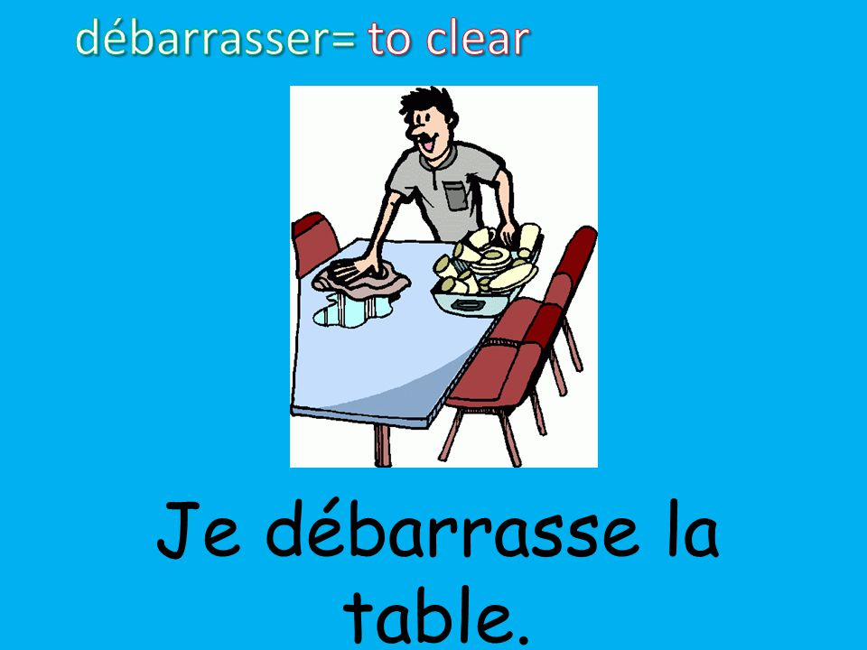 Je débarrasse la table.